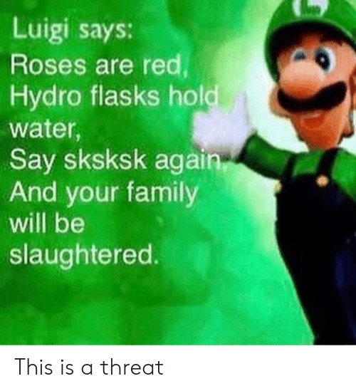 luigi: Luigi says:  Roses are red  Hydro flasks hold  water,  Say sksksk again  And your family  will be  slaughtered. This is a threat