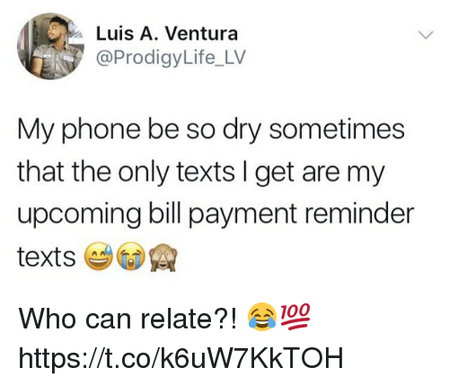 Memes, Phone, and Texts: Luis A. Ventura  @ProdigyLife_LV  My phone be so dry sometimes  that the only texts I get are my  upcoming bill payment reminder Who can relate?! 😂💯 https://t.co/k6uW7KkTOH