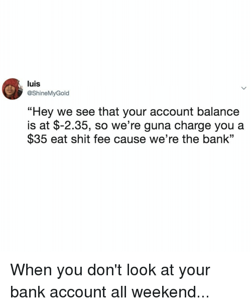 "Eat Shit: luis  @ShineMyGold  ""Hey we see that your account balance  $35 eat shit fee cause we're the bank""  is at $-2.35, so we're guna charge you a When you don't look at your bank account all weekend..."