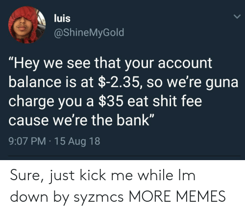 "Eat Shit: luis  @ShineMyGold  ""Hey we see that your account  balance is at $-2.35, so we're guna  charge you a $35 eat shit fee  cause we're the bank""  9:07 PM.15 Aug 18  IS Sure, just kick me while Im down by syzmcs MORE MEMES"