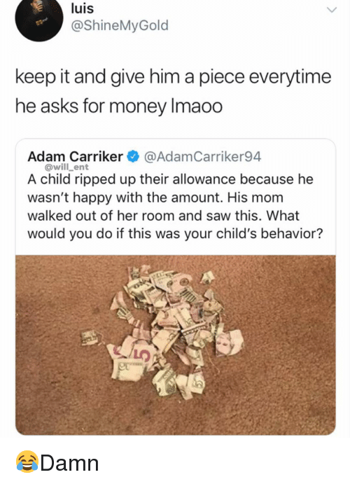 Allowance: luis  @ShineMyGold  keep it and give him a piece everytime  he asks for money Imaoo  Adam Carriker @AdamCarriker94  @will_ent  A child ripped up their allowance because he  wasn't happy with the amount. His mom  walked out of her room and saw this. What  would you do if this was your child's behavior? 😂Damn