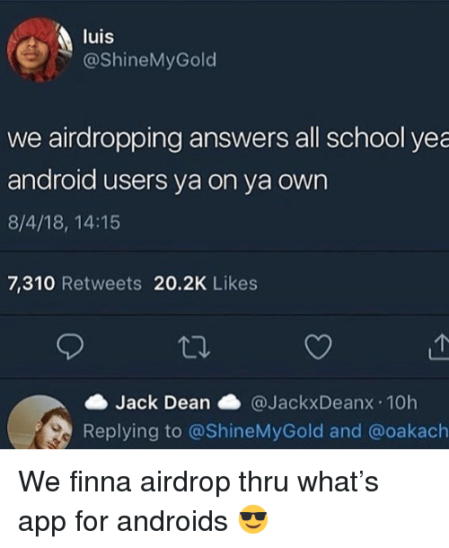 Android, School, and Dank Memes: luis  @ShineMyGold  we airdropping answers all school yea  android users ya on ya own  8/4/18, 14:15  7,310 Retweets 20.2K Likes  Jack Dean @JackxDeanx.10h  Replying to @ShineMyGold and @oakach We finna airdrop thru what's app for androids 😎