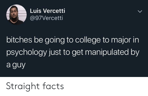 luis: Luis Vercetti  @97Vercetti  bitches be going to college to major in  psychology just to get manipulated by  a guy Straight facts