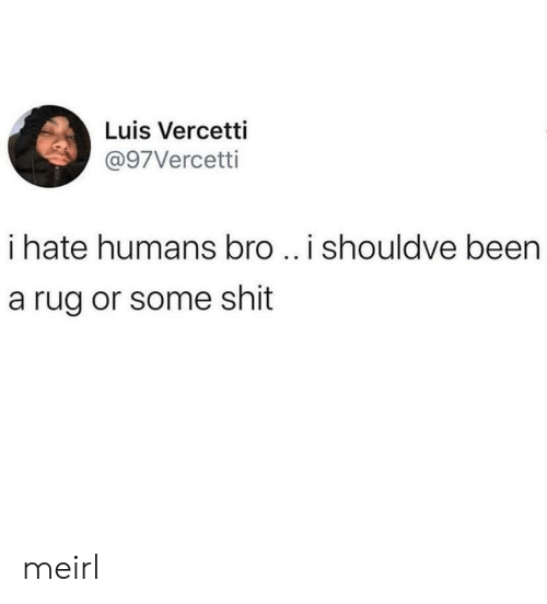 luis: Luis Vercetti  @97Vercetti  i hate humans bro ..i shouldve been  a rug or some shit meirl