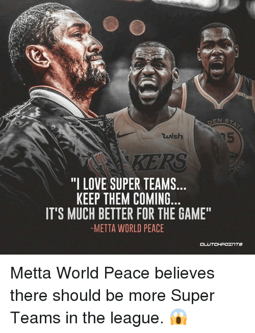 "Love, The Game, and Game: Luish  ""I LOVE SUPER TEAMS...  KEEP THEM COMING  IT'S MUCH BETTER FOR THE GAME""  -METTA WORLD PEACE Metta World Peace believes there should be more Super Teams in the league. 😱"