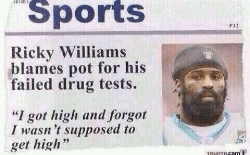 "Get High: LUIUL  Sports  P12  Ricky Williams  blames pot for his  failed drug tests.  ""I got high and forgot  I wasn 't supposed to  get high  TRUNTRCOM T"