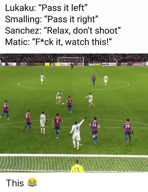 "Memes, Watch, and 🤖: Lukaku: ""Pass it left""  Smalling: ""Pass it right""  Sanchez: ""Relax, don't shoot""  Matic: ""F*ck it, watch this!""  bet365  utilitao  34  29 This 😂"