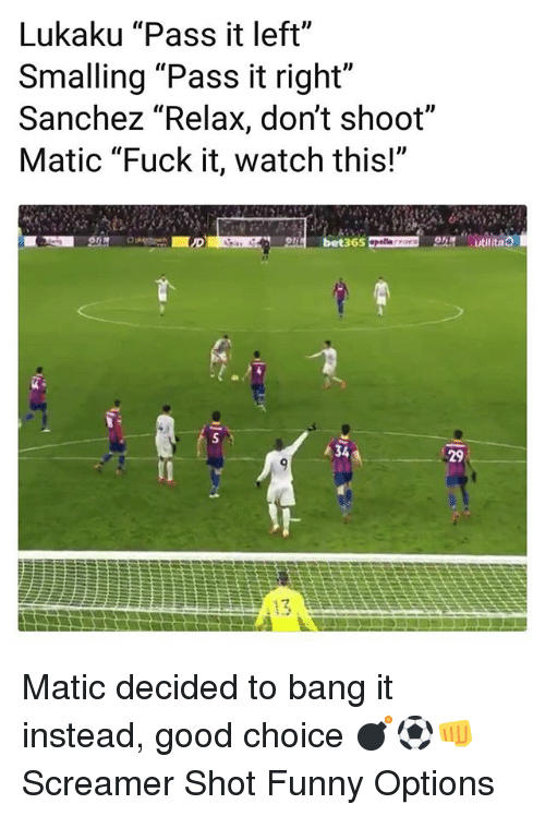 "Funny, Memes, and Fuck: Lukaku ""Pass it left""  Smalling ""Pass it right""  Sanchez ""Relax, don't shoot""  Matic ""Fuck it, watch this!""  e bet365 D  34  29 Matic decided to bang it instead, good choice 💣⚽️👊 Screamer Shot Funny Options"