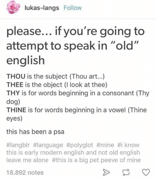 """Thou Art: lukas-langs Follow  please... if you're going to  attempt to speak in """"old  english  THOU is the subject (Thou art...)  THEE is the object (I look at thee)  THY is for words beginning in a consonant (Thy  dog)  THINE is for words beginning in a vowel (Thine  eyes)  this has been a psa  #langblr #language #polyglot #mine #i know  this is early modern english and not old english  leave me alone #this is a big pet peeve of mine  18.892 notes"""