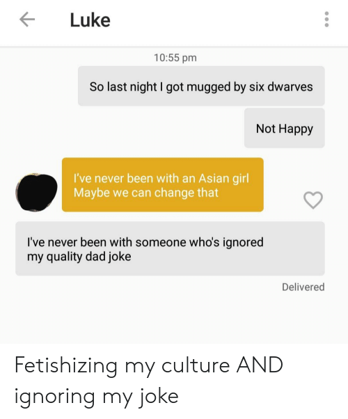 Asian Girl: Luke  10:55 pm  So last night I got mugged by six dwarves  Not Happy  I've never been with an Asian girl  Maybe we can change that  I've never been with someone who's ignored  my quality dad joke  Delivered Fetishizing my culture AND ignoring my joke