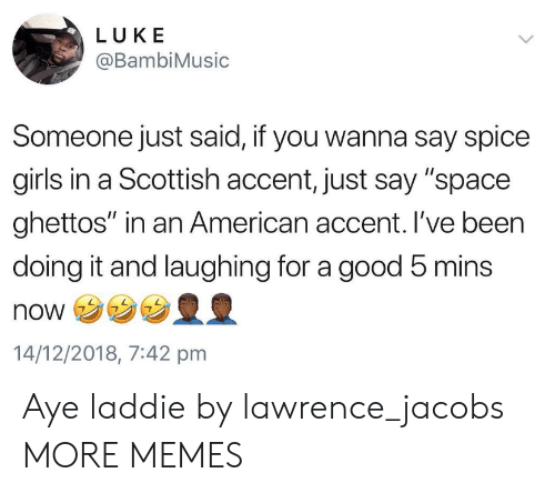 """jacobs: LUKE  @BambiMusic  Someone just said, if you wanna say spice  girls in a Scottish accent, just say """"space  ghettos"""" in an American accent. I've been  doing it and laughing for a good 5 mins  NONウ  14/12/2018, 7:42 pmm Aye laddie by lawrence_jacobs MORE MEMES"""