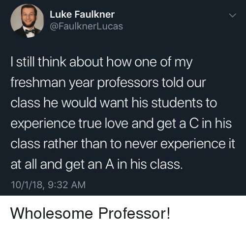 Get An A: Luke Faulkner  @FaulknerLucas  I still think about how one of my  freshman year professors told our  class he would want his students to  experience true love and get a C in his  class rather than to never experience it  at all and get an A in his class.  10/1/18, 9:32 AM Wholesome Professor!