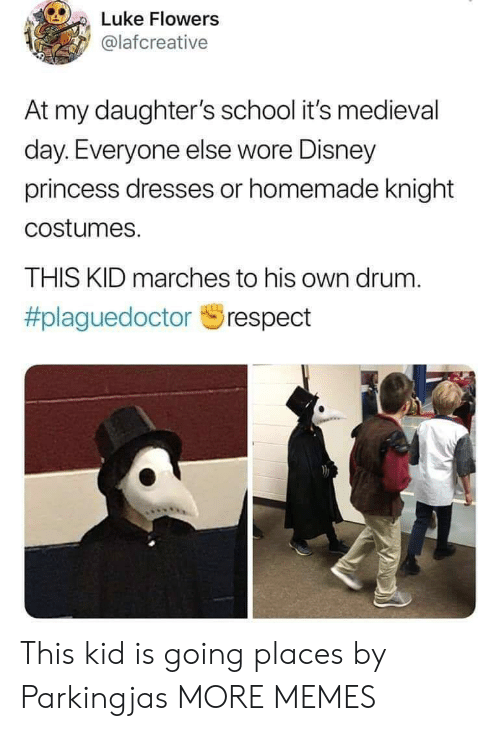 Going Places: Luke Flowers  @lafcreative  At my daughter's school it's medieval  day. Everyone else wore Disney  princess dresses or homemade knight  costumes.  THIS KID marches to his own drum.  This kid is going places by Parkingjas MORE MEMES