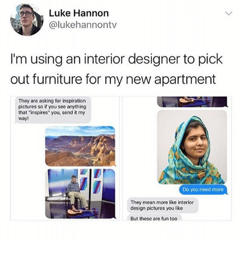 "Ironic, Furniture, and Mean: Luke Hannon  @lukehannontv  I'm using an interior designer to pick  out furniture for my new apartment  They are asking for inspiration  pictures so if you see anything  that ""inspires"" you, send it my  way!  Do you need more  They mean more like interior  design pictures you like  But these are fun too"
