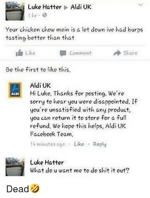 aldi's: Luke Hatter > Aldi UK  hr G  Your chicken chow mein is a let down ive had burps  tasting better than that  I Like  Comment  → Share  Be the first to like this  Aldi UK  Hi Luke. Thanks for posting. We're  sorry to hear you were disappointed. If  you're unsatisfied with any product,  you can return it to store for a full  refund. We hope this helps, Aldi UK  Facebook Team.  14 minutes ago Like Reply  ALDI  Luke Hatter  What do u want me to do shit it out? Dead🤣