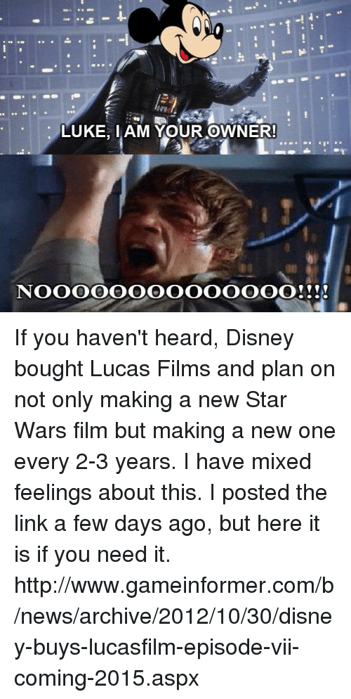 Mixed Feelings: LUKE, IAM YOUR OWNER!  NOOOOOOOOOOOOOO!!!! If you haven't heard, Disney bought Lucas Films and plan on not only making a new Star Wars film but making a new one every 2-3 years. I have mixed feelings about this. I posted the link a few days ago, but here it is if you need it.  http://www.gameinformer.com/b/news/archive/2012/10/30/disney-buys-lucasfilm-episode-vii-coming-2015.aspx