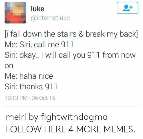 Fall Down The Stairs: luke  @internetluke  [i fall down the stairs & break my back]  Me: Siri, call me 911  Siri: okay.. I will call you 911 from now  on  Me: haha nice  Siri: thanks 911  10:13 PM 06 Oct 15 meirl by fightwithdogma FOLLOW HERE 4 MORE MEMES.