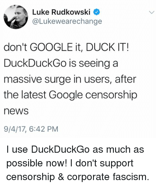 Google, Memes, and News: Luke Rudkowski  @Lukewearechange  don't GOOGLE it, DUCK IT!  DuckDuckGo is seeing a  massive surge in users, after  the latest Google censorship  news  9/4/17, 6:42 PM I use DuckDuckGo as much as possible now! I don't support censorship & corporate fascism.