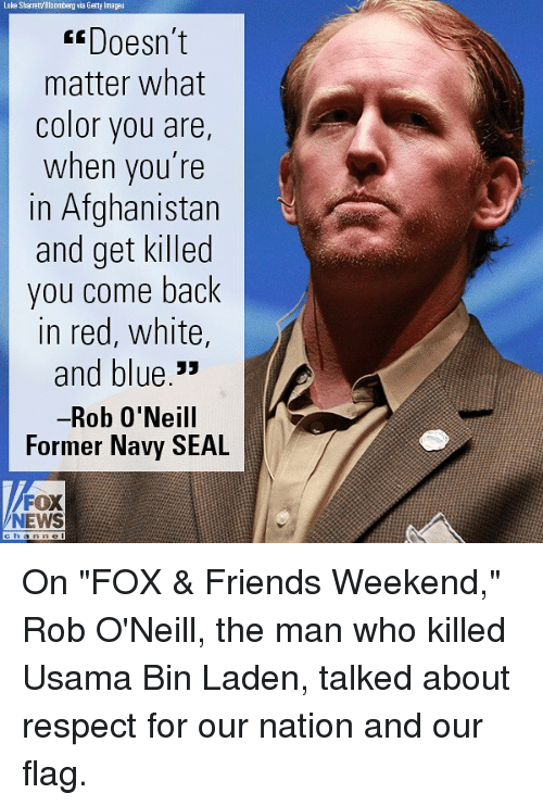 """Friends, Memes, and News: Luke Sharratt'Bloomberg via Getty Imagas  Doesn't  matter what  color you are  when you're  in Afghanistan  and get killed  you come back  in red, white,  and blue.""""  Rob 0'Neill  Former Navy SEAL  FOX  NEWS On """"FOX & Friends Weekend,"""" Rob O'Neill, the man who killed Usama Bin Laden, talked about respect for our nation and our flag."""