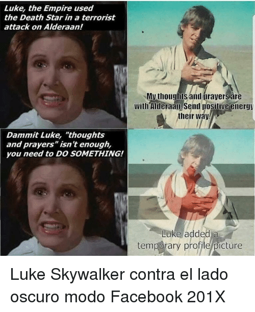 "Death Star: Luke, the Empire used  the Death Star in a terrorist  attack on Alderaan!  My thouglbts and orayers are  with Mheraan send posilive energy  their way  Dammit Luke, ""thoughts  and prayers"" isn't enough,  you need to DO SOMETHING!  Luke added a  temporary profile/picture <p>Luke Skywalker contra el lado oscuro modo Facebook 201X</p>"
