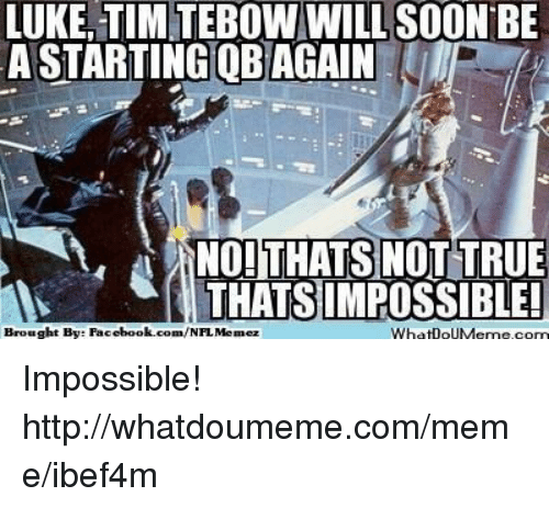 Thats Not True Thats Impossible: LUKE TIM TEBOW WILL SOON BE  ASTARTINGOBAGAIN  NO! THATS NOT TRUE  THATS IMPOSSIBLE!  Brought Bye Facebook.com/NFLMemez  WhatlouMeme, com Impossible!  http://whatdoumeme.com/meme/ibef4m