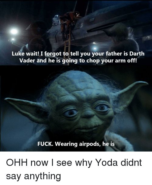 Darth Vader: Luke wait! I forgot to tell you your father is Darth  Vader and he is going to chop your arm off.  FUCK. Wearing airpods, he is OHH now I see why Yoda didnt say anything