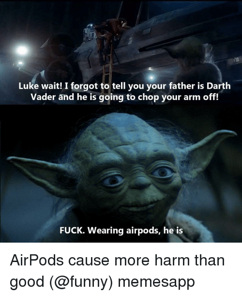 Darth Vader: Luke wait! I forgot to tell you your father is Darth  Vader and he is going to chop your arm off!  FUCK. Wearing airpods, he is AirPods cause more harm than good (@funny) memesapp