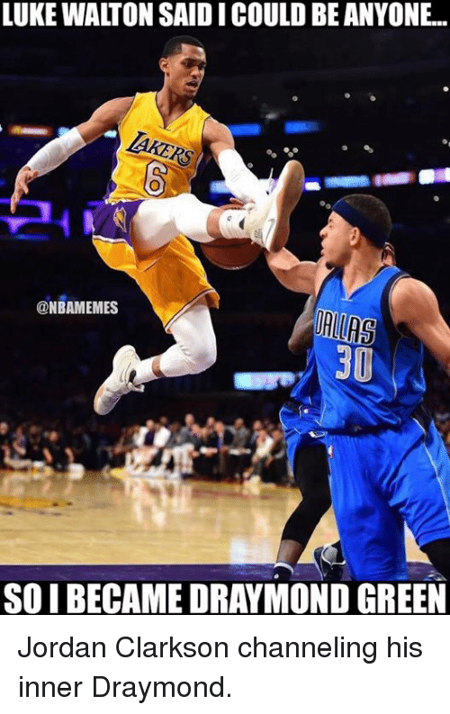 Jordan Clarkson, Nba, and Green: LUKE WAITON SAIDICOULD BE ANYONE..  @NBAMEMES  30  SOIBECAMEDRAYMOND GREEN Jordan Clarkson channeling his inner Draymond.