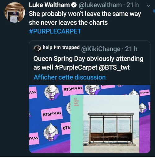 Charts: Luke Waltham @lukewaltham 21 h  She probably won't leave the same way  she never leaves the charts  #PURPLECARPET  help Im trapped @Ki ki Change 21 h  Queen Spring Day obviously attending  as well #PurpleCarpet @BTS_twt  Afficher cette discussion  BTSMVAS  WAS  CTSMVA  veR  WALK  BTSMVAS  BTS  VAs