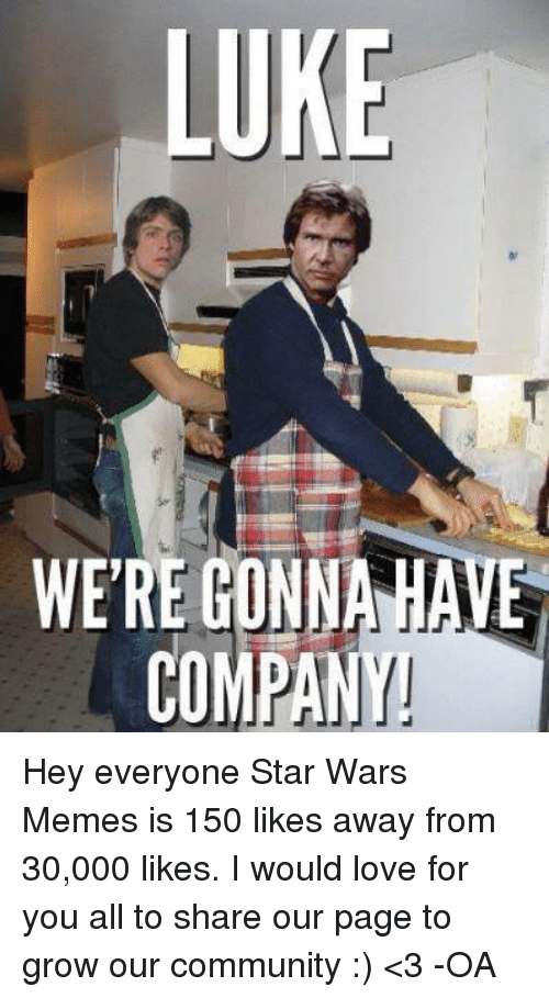 Community, Love, and Meme: LUKE  WERE GONNA HA  COMPANY! Hey everyone Star Wars Memes is 150 likes away from 30,000 likes. I would love for you all to share our page to grow our community :)   <3  -OA