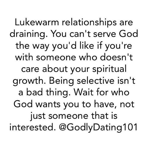 Bad, God, and Memes: Lukewarm relationships are  draining. You can't serve God  the way you'd like if you're  with someone who doesn't  care about your spiritual  growth. Being selective isn't  a bad thing. Wait for who  God wants you to have, not  just someone that is  interested. @GodlyDating101