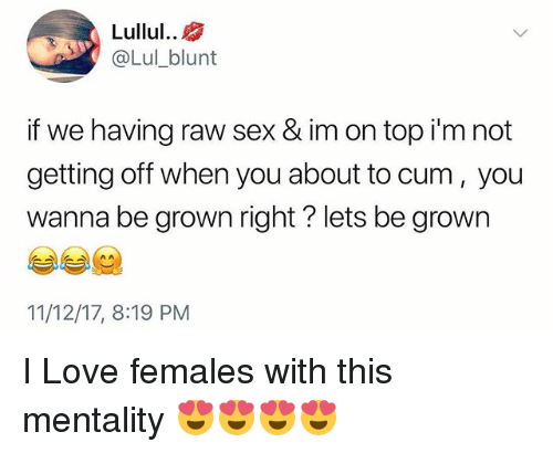 Cum, Love, and Sex: Lullul..  @Lul_blunt  if we having raw sex & im on top i'm not  getting off when you about to cum, you  wanna be grown right? lets be grown  11/12/17, 8:19 PM I Love females with this mentality 😍😍😍😍