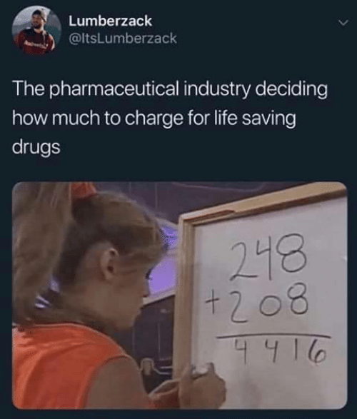 Deciding: Lumberzack  @ltsLumberzack  The pharmaceutical industry deciding  how much to charge for life saving  drugs  218  +208