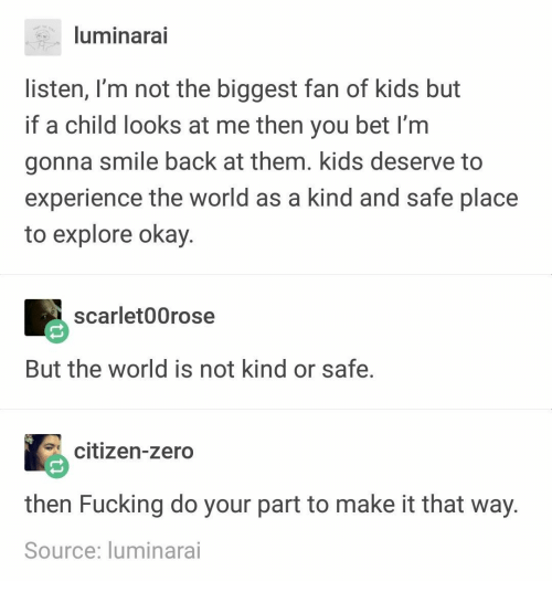 you bet: luminarai  listen, I'm not the biggest fan of kids but  if a child looks at me then you bet I'm  gonna smile back at them. kids deserve to  experience the world as a kind and safe place  to explore okay.  scarlet00rose  But the world is not kind or safe.  citizen-zero  then Fucking do your part to make it that way  Source: luminarai