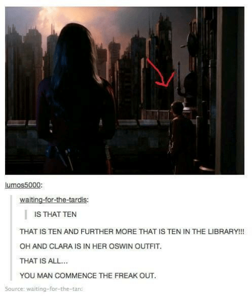 Tarding: lumos5000:  waiting-for-the-tardis  IS:  IS THAT TEN  THAT IS TEN AND FURTHER MORE THAT IS TEN IN THE LIBRARY!!!  OH AND CLARA IS IN HER OSWIN OUTFIT  THAT IS ALL..  YOU MAN COMMENCE THE FREAK OUT  Source: waiting-for-the-tard
