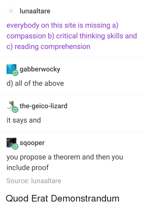 geico: lunaaltare  everybody on this site is missing a)  compassion b) critical thinking skills and  c) reading comprehension  abberwocky  d) all of the above  the-geico-lizard  it says and  Sqooper  you propose a theorem and then you  include proof  Source: lunaaltare Quod Erat Demonstrandum