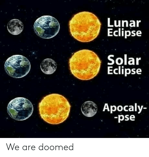 Eclipse, Lunar Eclipse, and Lunar: Lunar  Eclipse  Solar  Eclipse  Apocaly-  -pse We are doomed
