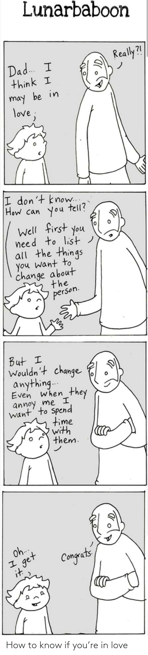 Lunarbaboon: Lunarbaboon  Really?!  Dad. I  think I  may be in  love;  I don't know..  How can you  tell?  Well first you  need to list)  all the things  you want to  change about  the  person.  But I  Wouldn't change  anything..  Even when  they  annoy me I  want' to Spend  time  with  them.  Oh.  get  it  Congets How to know if you're in love
