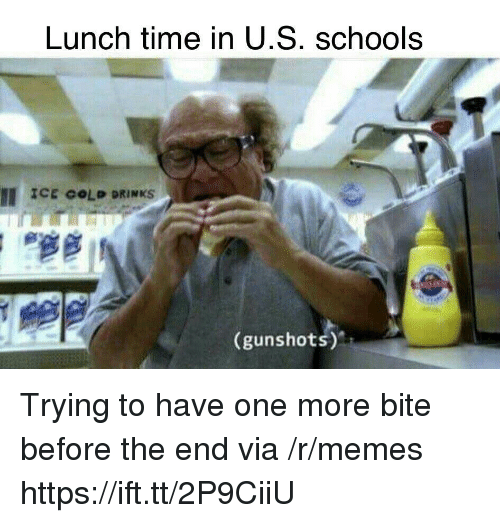 Memes, Time, and Gold: Lunch time in U.S. schools  II ICE GOLD DRINKS  (gunshots) Trying to have one more bite before the end via /r/memes https://ift.tt/2P9CiiU