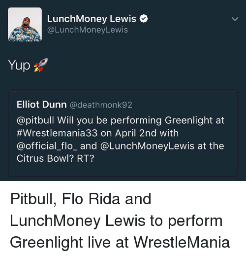 Flo Rida, Memes, and Flo: LunchMoney Lewis  (a Lunch MoneyLewis  Yup  Elliot Dunn  a deathmonk92  @pitbull Will you be performing Greenlight at  #Wrestlemania 33 on April 2nd with  (a official flo and @LunchMoneyLewis at the  Citrus Bowl? RT? Pitbull, Flo Rida and LunchMoney Lewis to perform Greenlight live at WrestleMania
