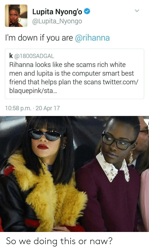 Or Naw: Lupita Nyongo *  @Lupita_Nyongo  I'm down if you are@rihanna  k (@1800SADGAL  Rihanna looks like she scams rich white  men and lupita is the computer smart best  friend that helps plan the scans twitter.com/  blaquepink/sta.  10:58 p.m. 20 Apr 17 So we doing this or naw?