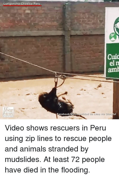 De Lima: Lurigancho Chosica Peru  Cuid  el m  acebook/  Unioipalidad de Lima via Story Video shows rescuers in Peru using zip lines to rescue people and animals stranded by mudslides. At least 72 people have died in the flooding.
