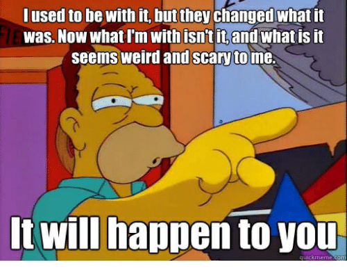 Weird, What Is, and Will: lused to be with it, but they changed what tit  was. Now what I'm with isn't it,and what is it  seems weird and Scary to me.  t will happen to you  quickmeme.comm