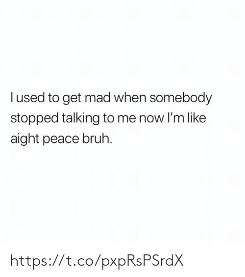 Get Mad: lused to get mad when somebody  stopped talking to me now I'm like  aight peace bruh. https://t.co/pxpRsPSrdX