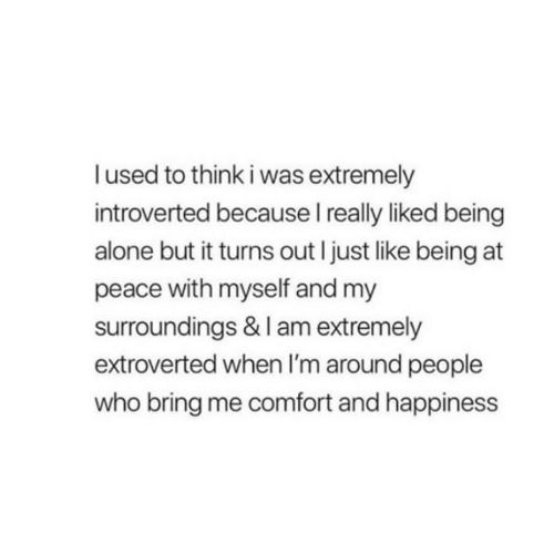 introverted: lused to think i was extremely  introverted because I really liked being  alone but it turns out I just like being at  peace with myself and my  surroundings & I am extremely  extroverted when I'm around people  who bring me comfort and happiness