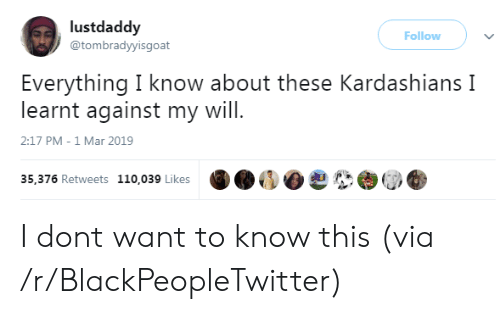 Kardashians: lustdaddy  @tombradyyisgoat  Follow )  Everything I know about these Kardashians I  learnt against my will  2:17 PM-1 Mar 2019  35,376 Retweets 110,039 Likes I dont want to know this (via /r/BlackPeopleTwitter)