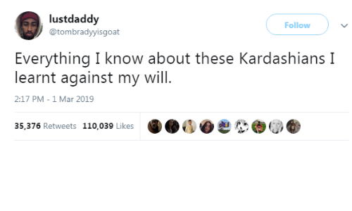 Kardashians: lustdaddy  @tombradyyisgoat  Follow )  Everything I know about these Kardashians I  learnt against my will  2:17 PM-1 Mar 2019  35,376 Retweets 110,039 Likes