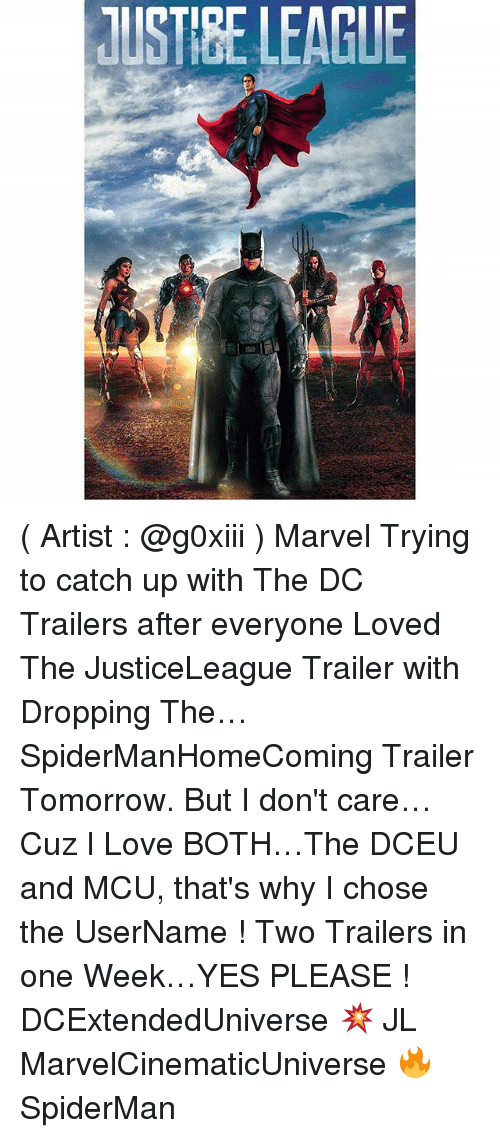 Memes, 🤖, and Mcu: lUSTIBELEAGUE ( Artist : @g0xiii ) Marvel Trying to catch up with The DC Trailers after everyone Loved The JusticeLeague Trailer with Dropping The… SpiderManHomeComing Trailer Tomorrow. But I don't care…Cuz I Love BOTH…The DCEU and MCU, that's why I chose the UserName ! Two Trailers in one Week…YES PLEASE ! DCExtendedUniverse 💥 JL MarvelCinematicUniverse 🔥 SpiderMan
