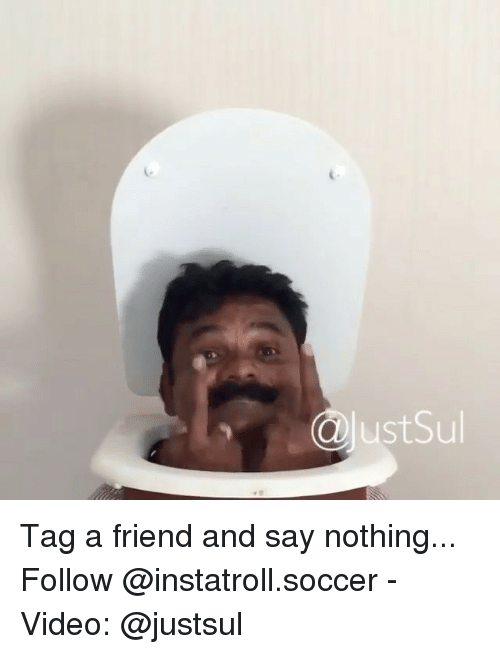 Memes, Soccer, and Video: lustSul Tag a friend and say nothing... Follow @instatroll.soccer - Video: @justsul