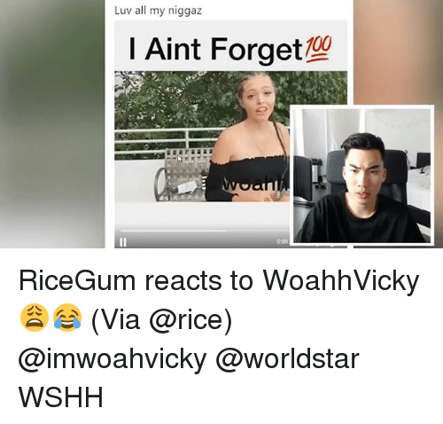 Ricing: Luv all my niggaz  I Aint Forget RiceGum reacts to WoahhVicky 😩😂 (Via @rice) @imwoahvicky @worldstar WSHH